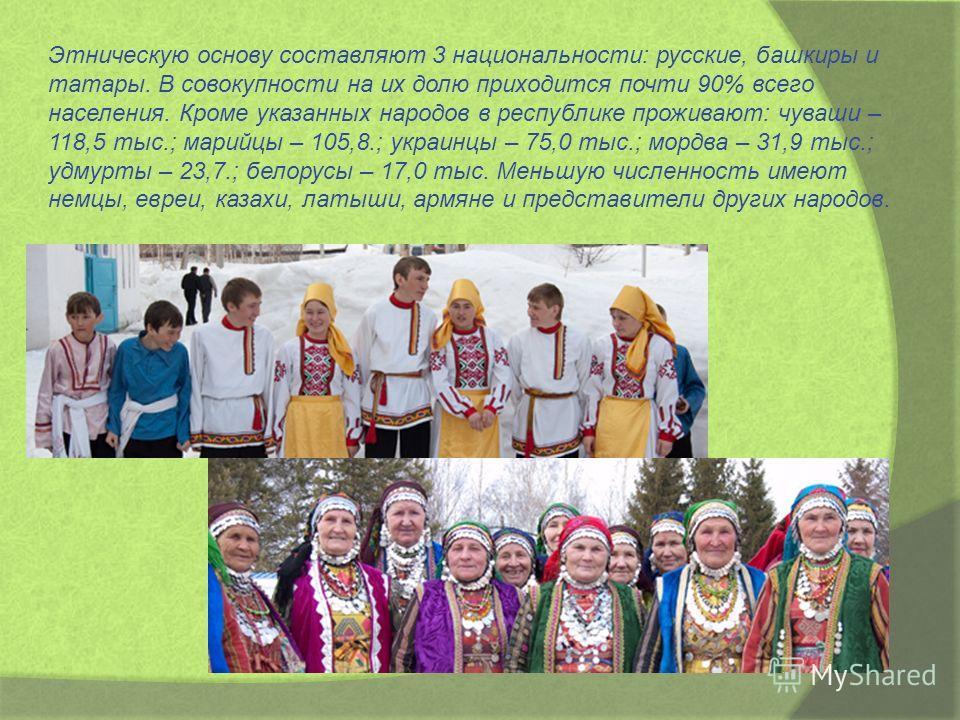 Этническую основу составляют 3 национальности: русские, башкиры и татары. В совокупности на их долю приходится почти 90% всего населения. Кроме указанных народов в республике проживают: чуваши – 118,5 тыс.; марийцы – 105,8.; украинцы – 75,0 тыс.; мор