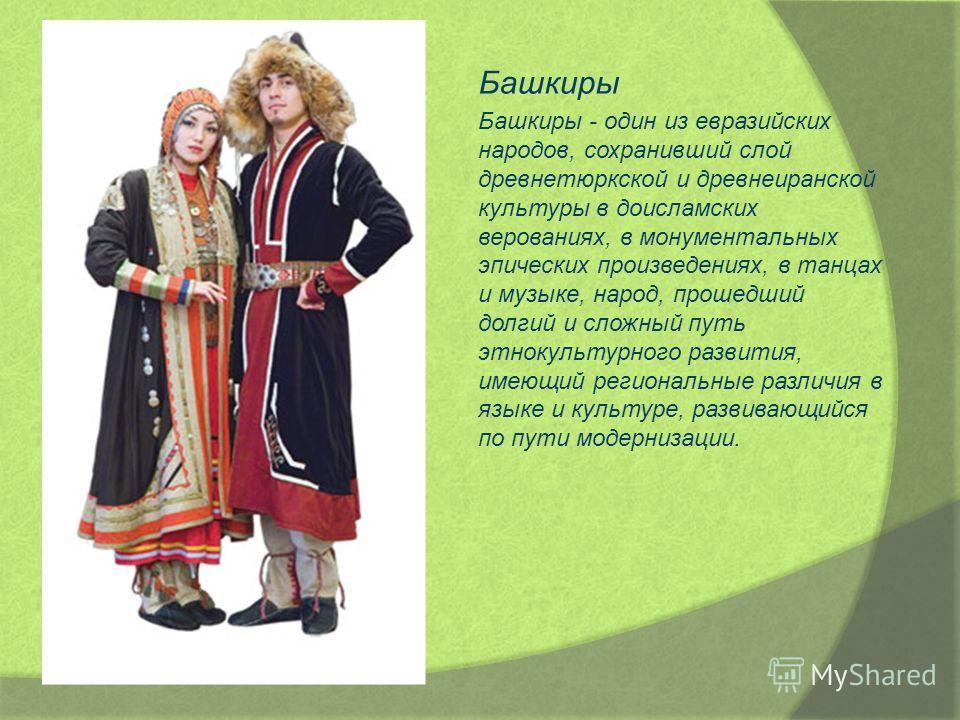 Башкиры Башкиры - один из евразийских народов, сохранивший слой древнетюркской и древнеиранской культуры в доисламских верованиях, в монументальных эпических произведениях, в танцах и музыке, народ, прошедший долгий и сложный путь этнокультурного раз