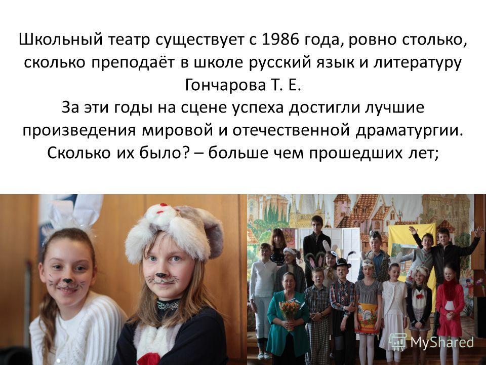 Школьный театр существует с 1986 года, ровно столько, сколько преподаёт в школе русский язык и литературу Гончарова Т. Е. За эти годы на сцене успеха достигли лучшие произведения мировой и отечественной драматургии. Сколько их было? – больше чем прош
