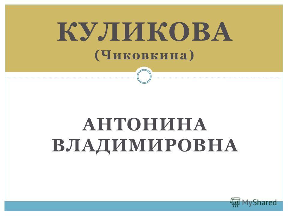 АНТОНИНА ВЛАДИМИРОВНА КУЛИКОВА (Чиковкина)