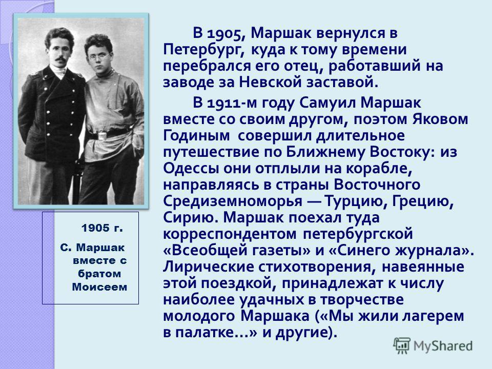 В 1905, Маршак вернулся в Петербург, куда к тому времени перебрался его отец, работавший на заводе за Невской заставой. В 1911- м году Самуил Маршак вместе со своим другом, поэтом Яковом Годиным совершил длительное путешествие по Ближнему Востоку : и