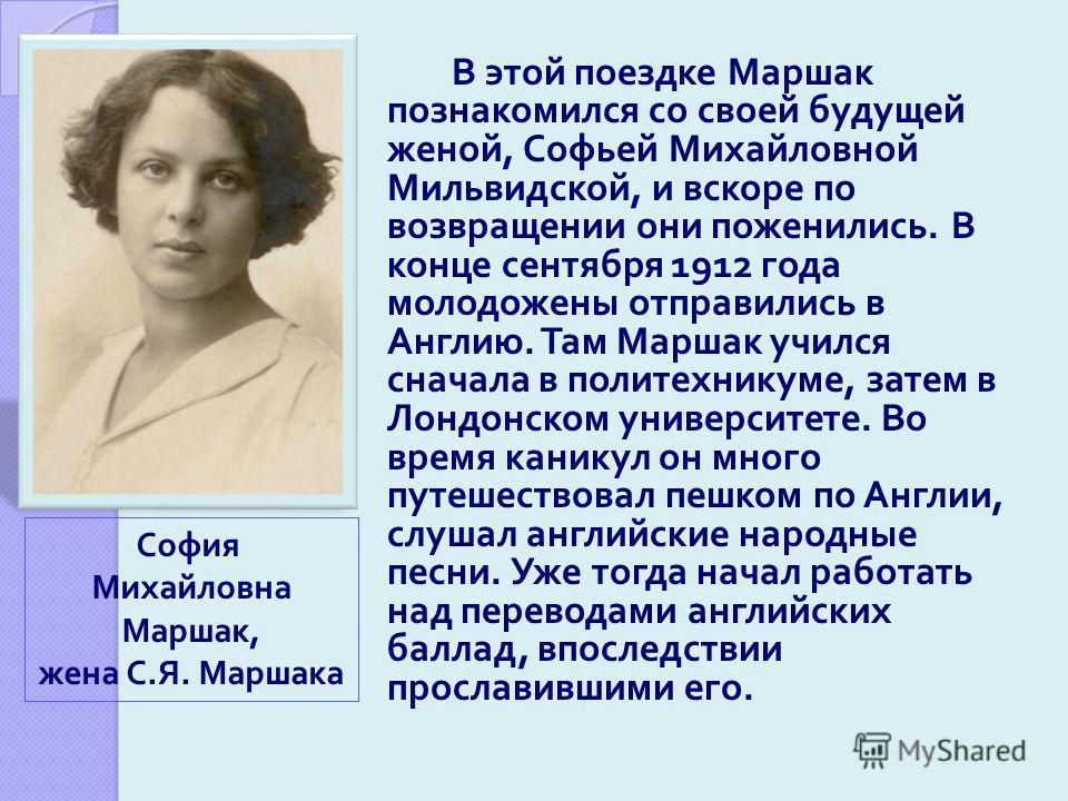 В этой поездке Маршак познакомился со своей будущей женой, Софьей Михайловной Мильвидской, и вскоре по возвращении они поженились. В конце сентября 1912 года молодожены отправились в Англию. Там Маршак учился сначала в политехникуме, затем в Лондонск