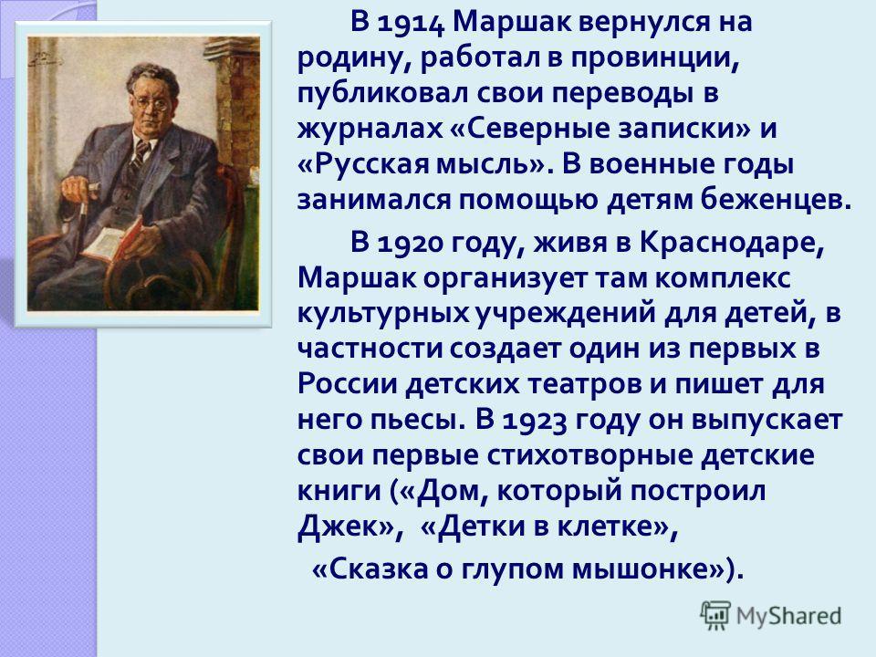 В 1914 Маршак вернулся на родину, работал в провинции, публиковал свои переводы в журналах « Северные записки » и « Русская мысль ». В военные годы занимался помощью детям беженцев. В 1920 году, живя в Краснодаре, Маршак организует там комплекс культ