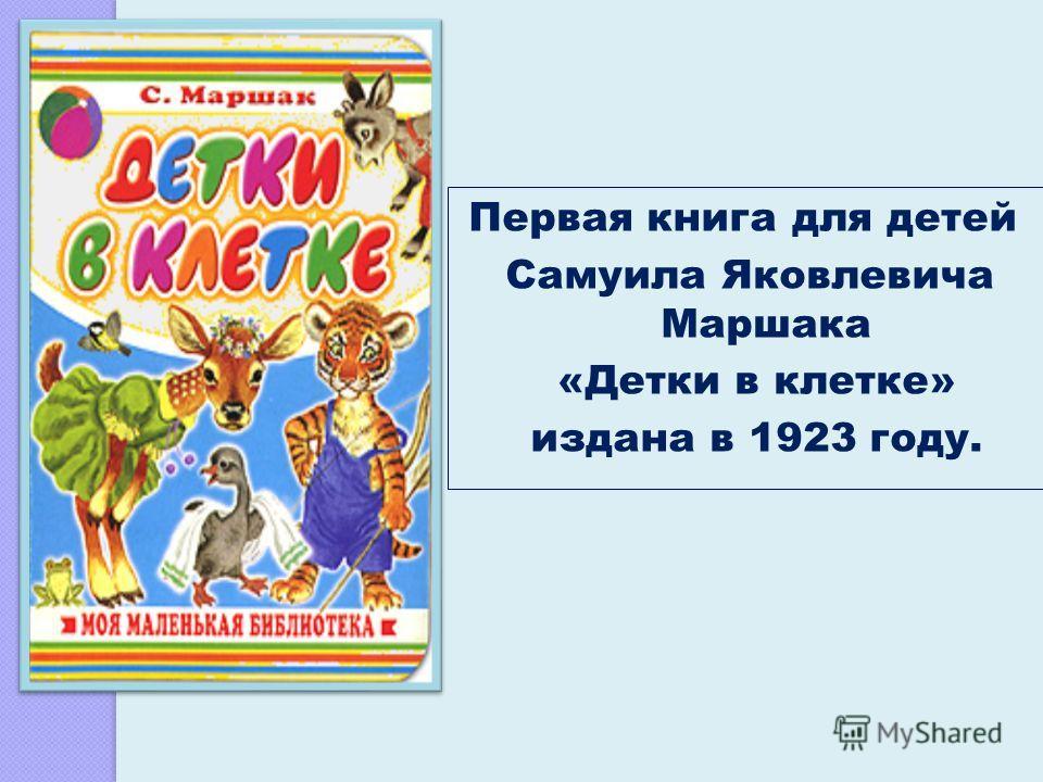 Первая книга для детей Самуила Яковлевича Маршака «Детки в клетке» издана в 1923 году.