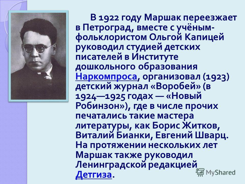 В 1922 году Маршак переезжает в Петроград, вместе с учёным - фольклористом Ольгой Капицей руководил студией детских писателей в Институте дошкольного образования Наркомпроса, организовал (1923) детский журнал « Воробей » ( в 19241925 годах « Новый Ро