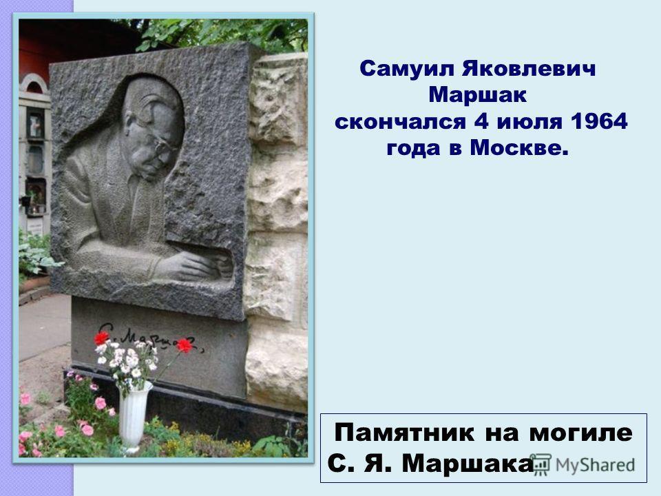 Памятник на могиле С. Я. Маршака Самуил Яковлевич Маршак скончался 4 июля 1964 года в Москве.