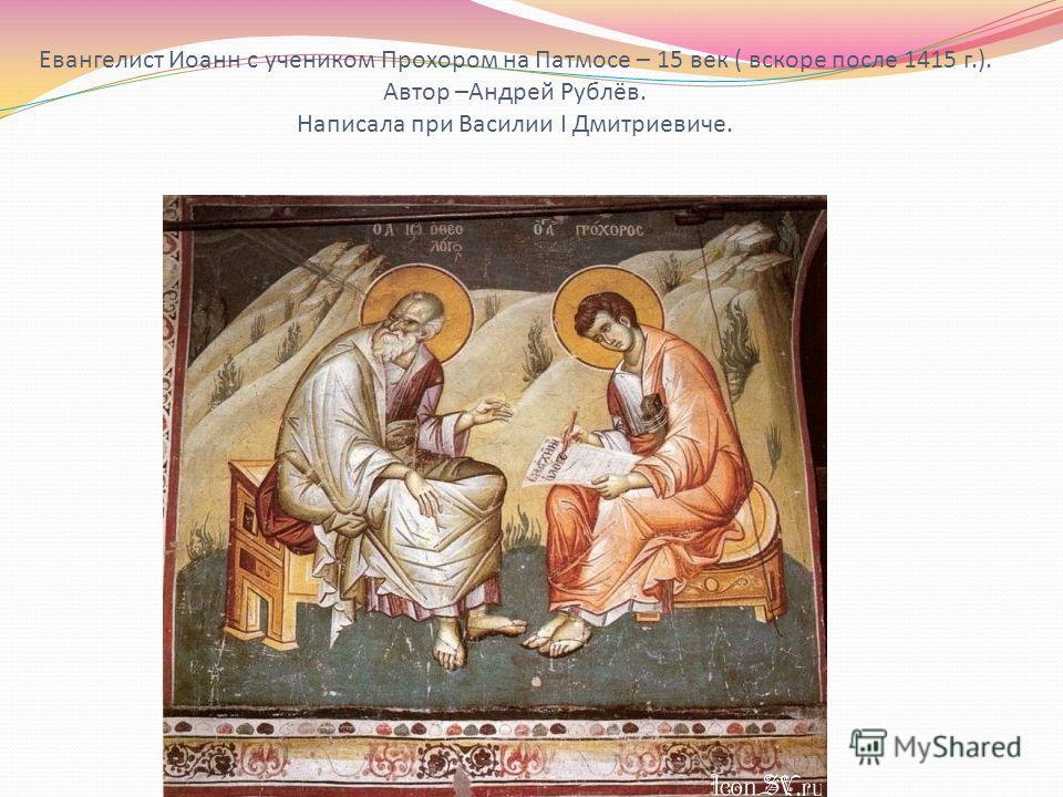 Евангелист Иоанн с учеником Прохором на Патмосе – 15 век ( вскоре после 1415 г.). Автор –Андрей Рублёв. Написала при Василии I Дмитриевиче.