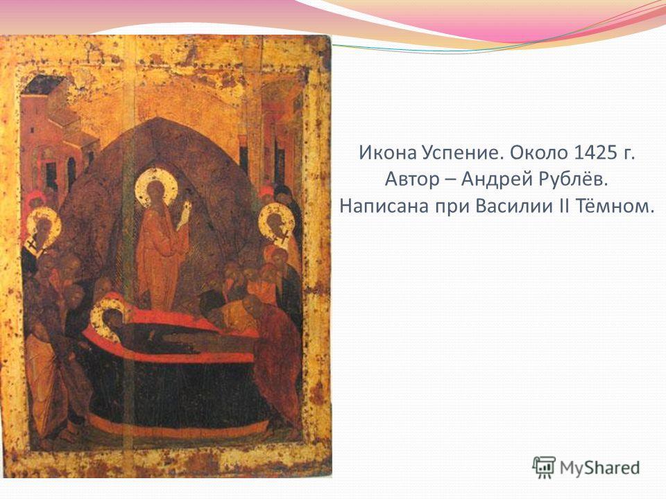 Икона Успение. Около 1425 г. Автор – Андрей Рублёв. Написана при Василии II Тёмном.