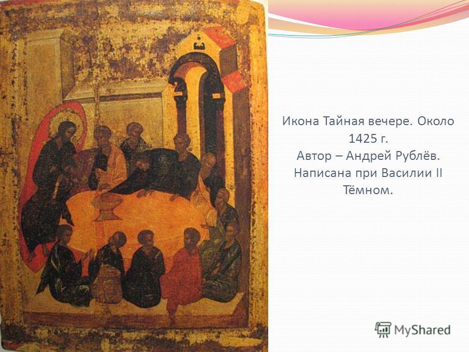 Икона Тайная вечере. Около 1425 г. Автор – Андрей Рублёв. Написана при Василии II Тёмном.