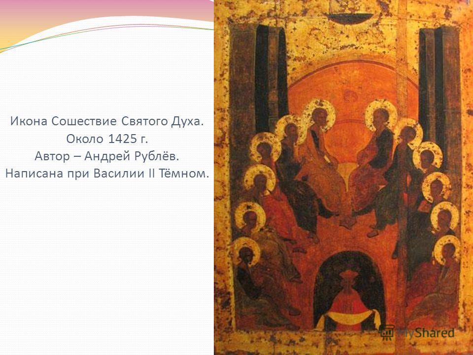 Икона Сошествие Святого Духа. Около 1425 г. Автор – Андрей Рублёв. Написана при Василии II Тёмном.