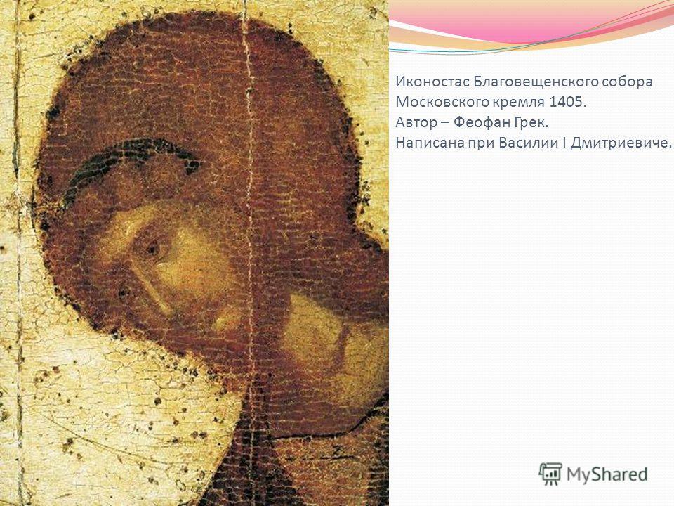 Иконостас Благовещенского собора Московского кремля 1405. Автор – Феофан Грек. Написана при Василии I Дмитриевиче.