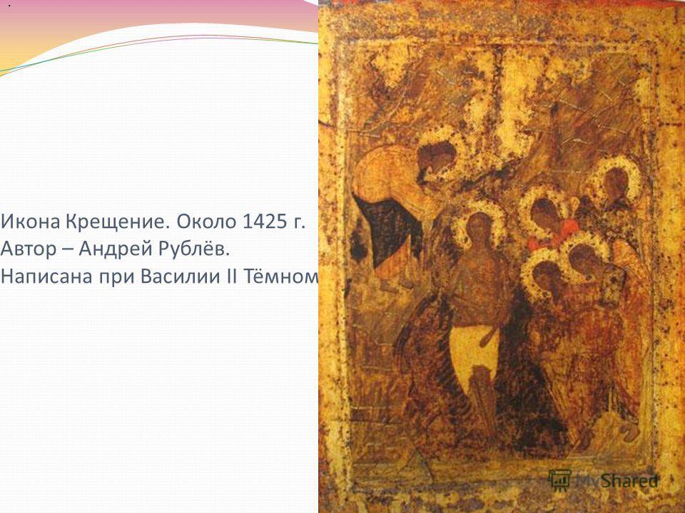 Икона Крещение. Около 1425 г. Автор – Андрей Рублёв. Написана при Василии II Тёмном..