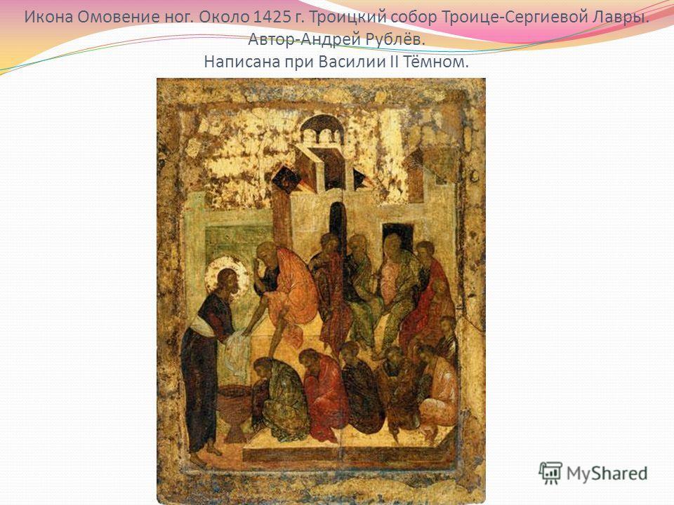 Икона Омовение ног. Около 1425 г. Троицкий собор Троице-Сергиевой Лавры. Автор-Андрей Рублёв. Написана при Василии II Тёмном.