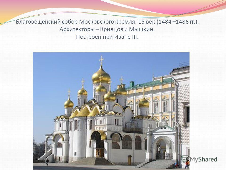 Благовещенский собор Московского кремля -15 век (1484 –1486 гг.). Архитекторы – Кривцов и Мышкин. Построен при Иване III.