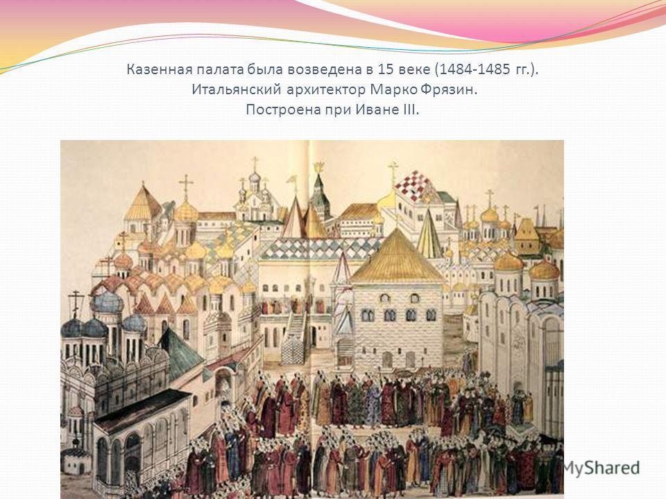 Казенная палата была возведена в 15 веке (1484-1485 гг.). Итальянский архитектор Марко Фрязин. Построена при Иване III.