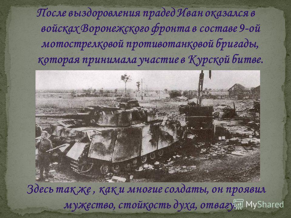 После выздоровления прадед Иван оказался в войсках Воронежского фронта в составе 9-ой мотострелковой противотанковой бригады, которая принимала участие в Курской битве. Здесь так же, как и многие солдаты, он проявил мужество, стойкость духа, отвагу.