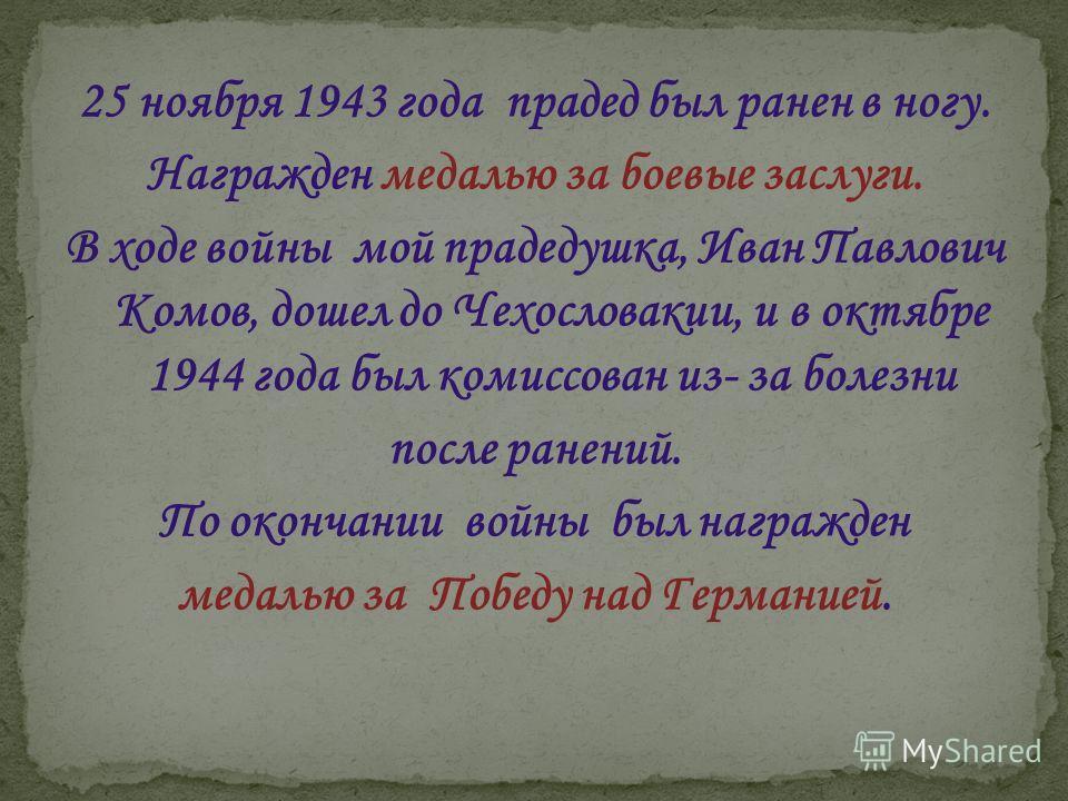 25 ноября 1943 года прадед был ранен в ногу. Награжден медалью за боевые заслуги. В ходе войны мой прадедушка, Иван Павлович Комов, дошел до Чехословакии, и в октябре 1944 года был комиссован из- за болезни после ранений. По окончании войны был награ
