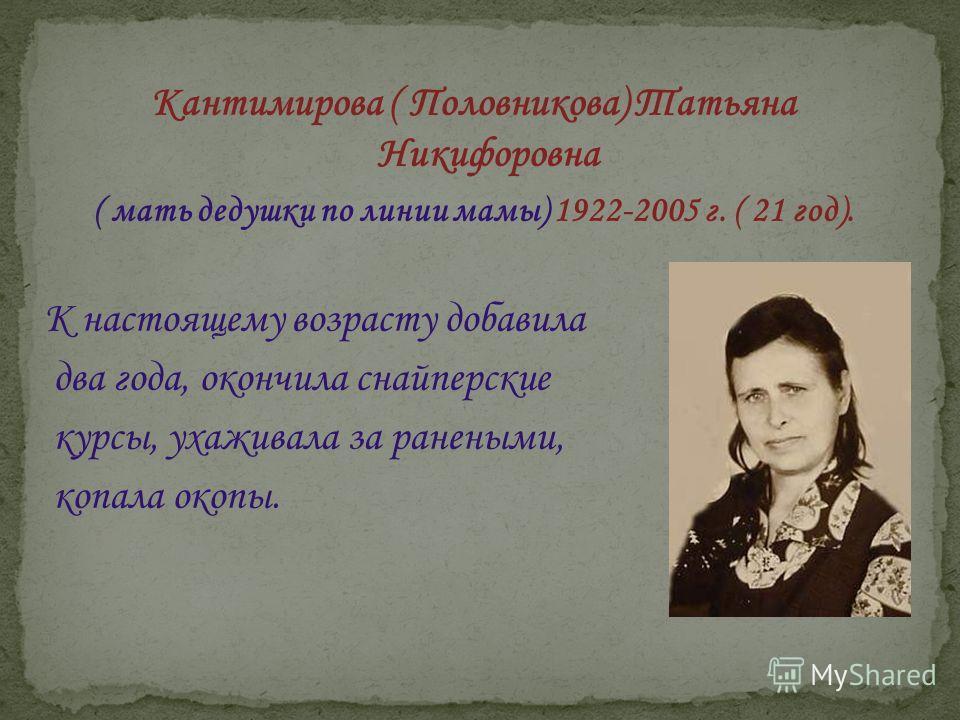 Кантимирова ( Половникова) Татьяна Никифоровна ( мать дедушки по линии мамы) 1922-2005 г. ( 21 год). К настоящему возрасту добавила два года, окончила снайперские курсы, ухаживала за ранеными, копала окопы.