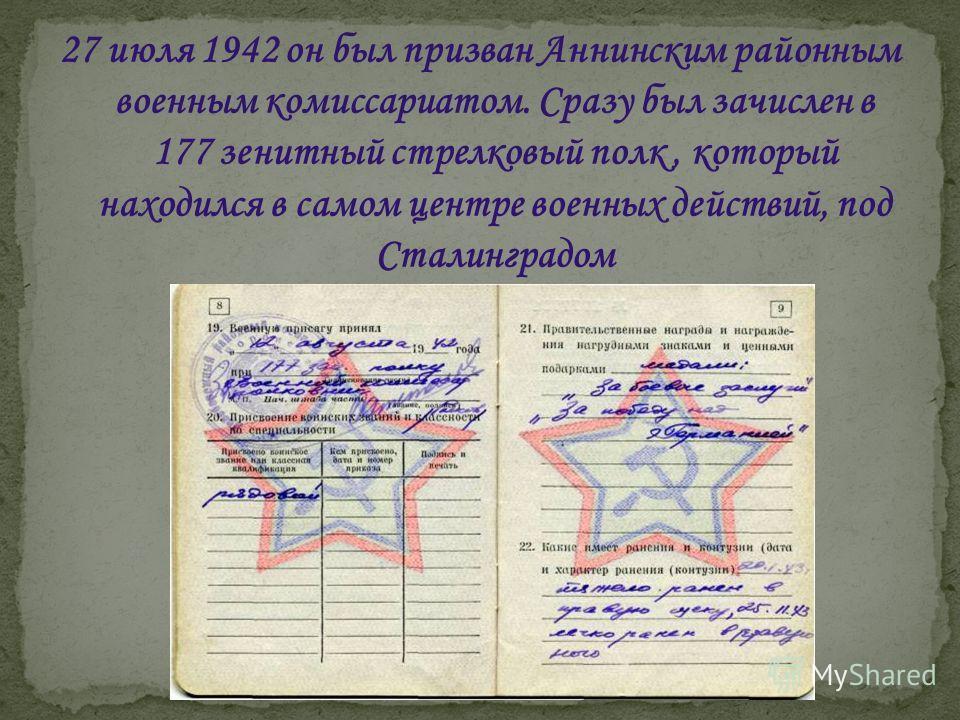 27 июля 1942 он был призван Аннинским районным военным комиссариатом. Сразу был зачислен в 177 зенитный стрелковый полк, который находился в самом центре военных действий, под Сталинградом