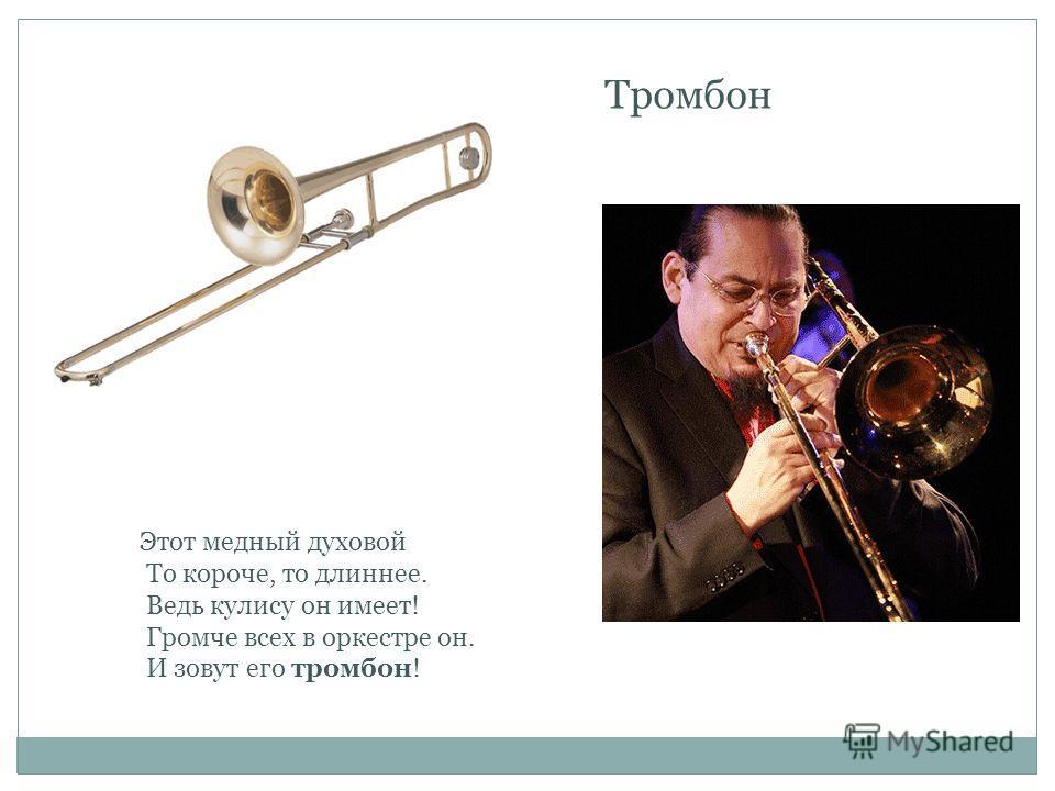 Тромбон Этот медный духовой То короче, то длиннее. Ведь кулису он имеет! Громче всех в оркестре он. И зовут его тромбон!