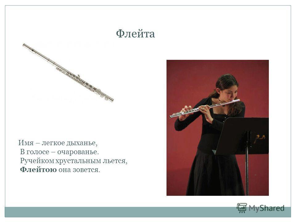 Флейта Имя – легкое дыханье, В голосе – очарованье. Ручейком хрустальным льется, Флейтою она зовется.