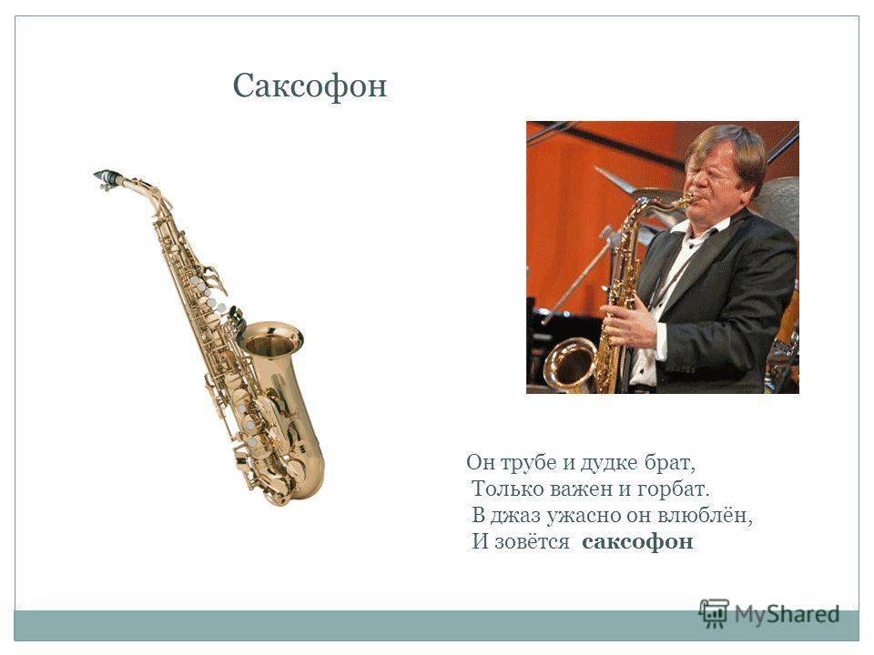 Саксофон Он трубе и дудке брат, Только важен и горбат. В джаз ужасно он влюблён, И зовётся саксофон