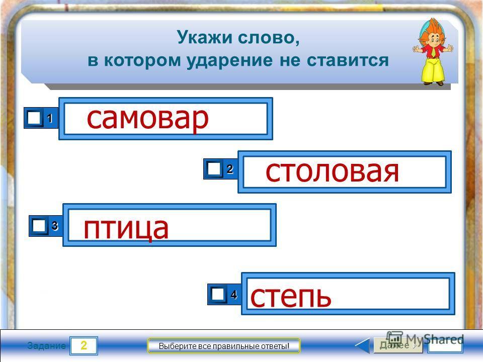 2 Задание Выберите все правильные ответы! Укажи слово, в котором ударение не ставится 1 2 3 4 самовар столовая степь птица