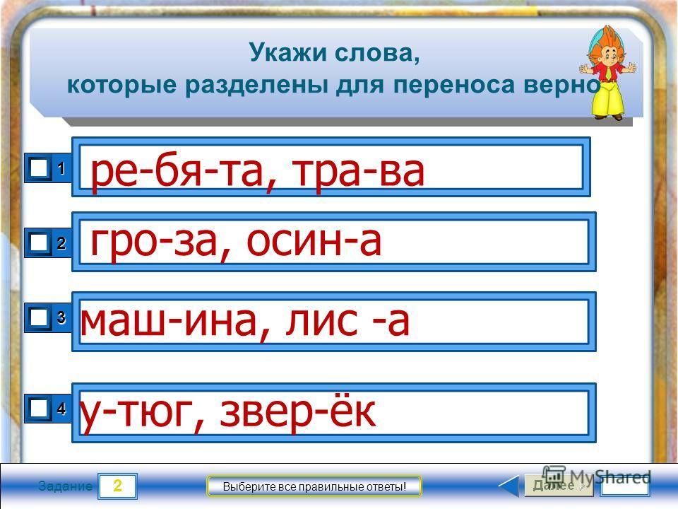 2 Задание Выберите все правильные ответы! Укажи слова, которые разделены для переноса верно 1 2 3 4 ре-бя-та, тра-ва гро-за, осин-а у-тюг, звер-ёк маш-ина, лис -а