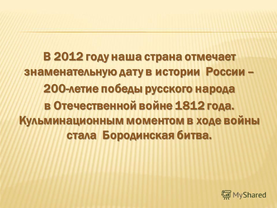 В 2012 году наша страна отмечает знаменательную дату в истории России – 200-летие победы русского народа в Отечественной войне 1812 года. Кульминационным моментом в ходе войны стала Бородинская битва.