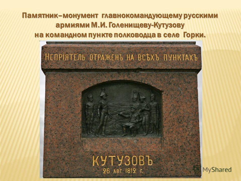 Памятник–монумент главнокомандующему русскими армиями М.И. Голенищеву-Кутузову на командном пункте полководца в селе Горки.