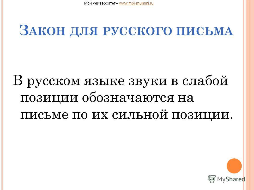 З АКОН ДЛЯ РУССКОГО ПИСЬМА В русском языке звуки в слабой позиции обозначаются на письме по их сильной позиции. Мой университет – www.moi-mummi.ruwww.moi-mummi.ru