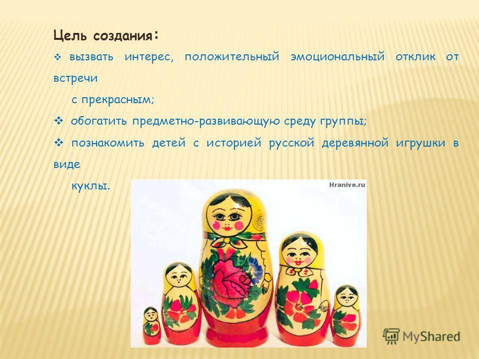 Цель создания : вызвать интерес, положительный эмоциональный отклик от встречи с прекрасным; обогатить предметно-развивающую среду группы; познакомить детей с историей русской деревянной игрушки в виде куклы.