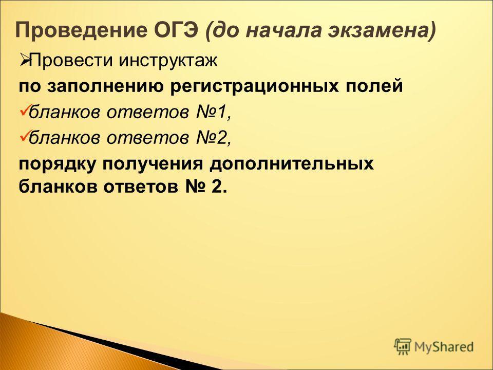 Проведение ОГЭ (до начала экзамена) Провести инструктаж по заполнению регистрационных полей бланков ответов 1, бланков ответов 2, порядку получения дополнительных бланков ответов 2.