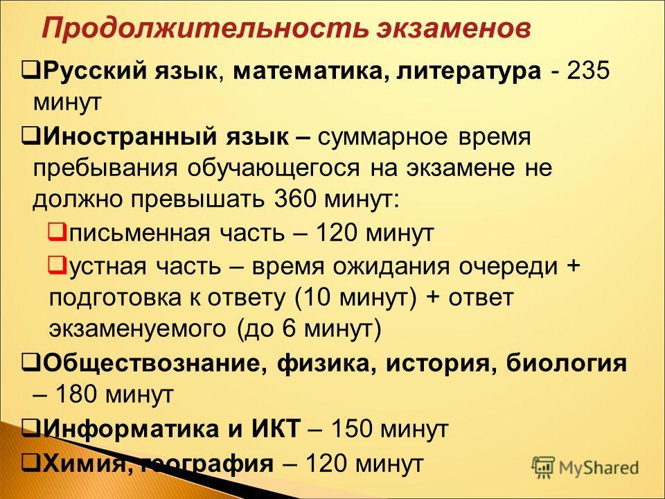 Продолжительность экзаменов Русский язык, математика, литература - 235 минут Иностранный язык – суммарное время пребывания обучающегося на экзамене не должно превышать 360 минут: письменная часть – 120 минут устная часть – время ожидания очереди + по