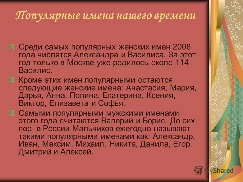 Популярные имена нашего времени Среди самых популярных женских имен 2008 года числятся Александра и Василиса. За этот год только в Москве уже родилось около 114 Василис. Кроме этих имен популярными остаются следующие женские имена: Анастасия, Мария,