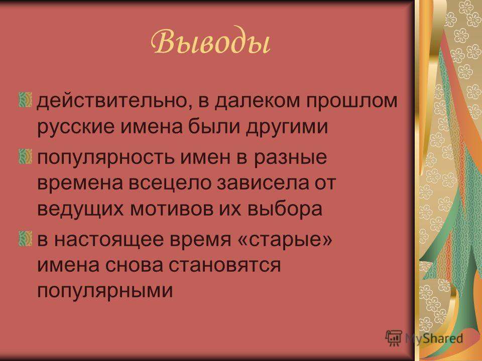 Выводы действительно, в далеком прошлом русские имена были другими популярность имен в разные времена всецело зависела от ведущих мотивов их выбора в настоящее время «старые» имена снова становятся популярными