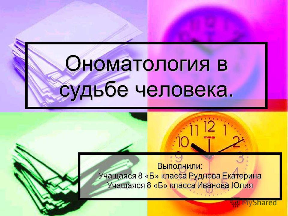 Ономатология в судьбе человека. Выполнили: Учащаяся 8 «Б» класса Руднова Екатерина Учащаяся 8 «Б» класса Иванова Юлия