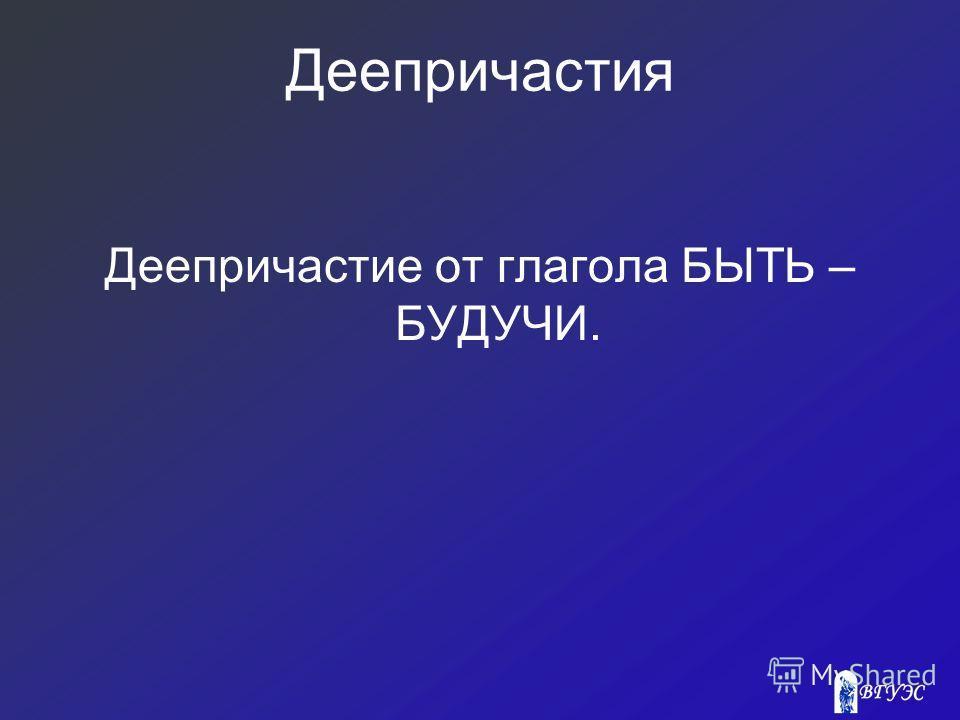 Деепричастия Деепричастие от глагола БЫТЬ – БУДУЧИ.