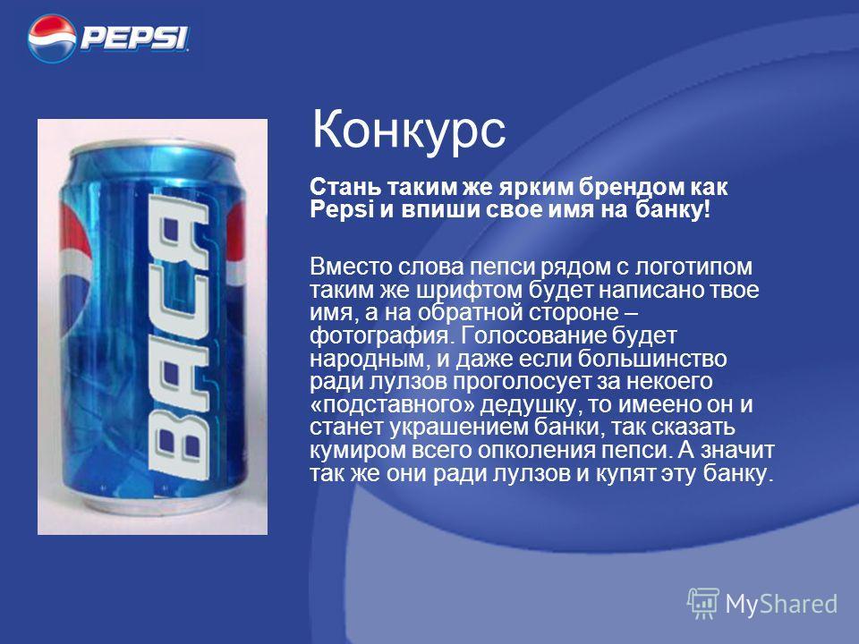 Конкурс Стань таким же ярким брендом как Pepsi и впиши свое имя на банку! Вместо слова пепси рядом с логотипом таким же шрифтом будет написано твое имя, а на обратной стороне – фотография. Голосование будет народным, и даже если большинство ради лулз