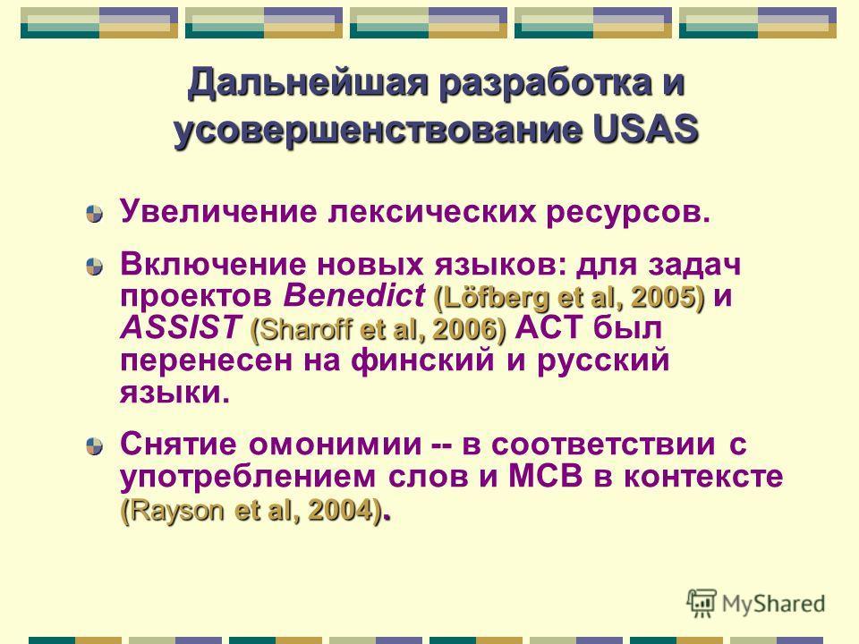 Дальнейшая разработка и усовершенствование USAS Увеличение лексических ресурсов. (Löfberg et al, 2005) (Sharoff et al, 2006) Включение новых языков: для задач проектов Benedict (Löfberg et al, 2005) и ASSIST (Sharoff et al, 2006) АСТ был перенесен на