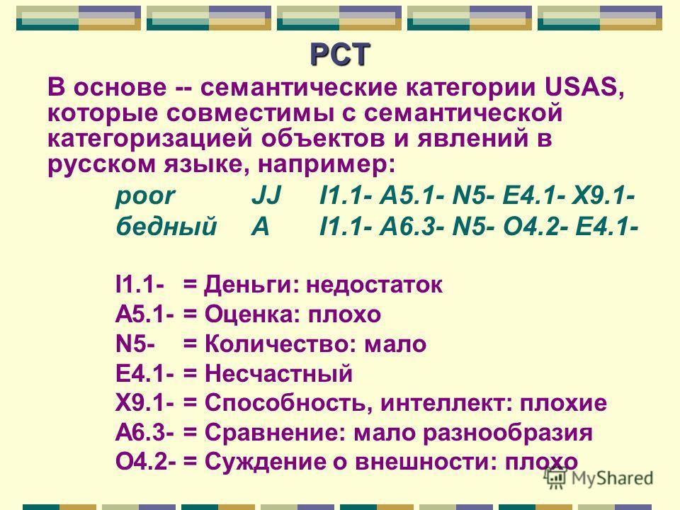 РСТ В основе -- семантические категории USAS, которые совместимы с семантической категоризацией объектов и явлений в русском языке, например: poor JJ I1.1- A5.1- N5- E4.1- X9.1- бедныйA I1.1- A6.3- N5- O4.2- E4.1- I1.1-= Деньги: недостаток A5.1-= Оце