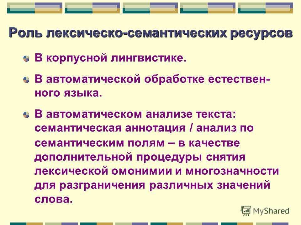 Роль лексическойй-семантических ресурсов В корпусной лингвистике. В автоматической обработке естественного языка. В автоматическом анализе текста: семантическая аннотация / анализ по семантическим полям – в качестве дополнительной процедуры снятия ле