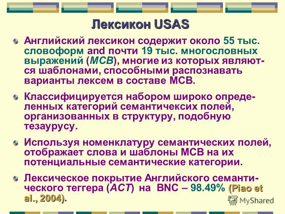 Лексикон USAS Английский лексикон содержит около 55 тыс. словоформ and почти 19 тыс. многословных выражений (МСВ), многие из которых являют- ся шаблонами, способными распознавать варианты лексем в составе МСВ. Клаcсифицируется набором широко определе