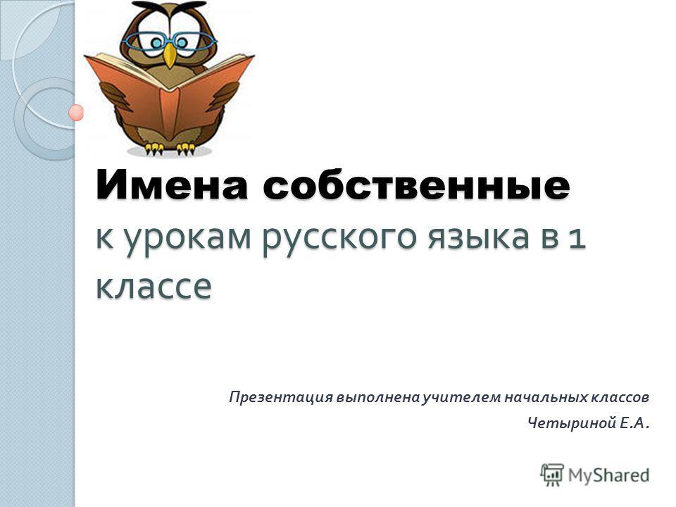 Имена собственные к урокам русского языка в 1 классе Презентация выполнена учителем начальных классов Четыриной Е. А.