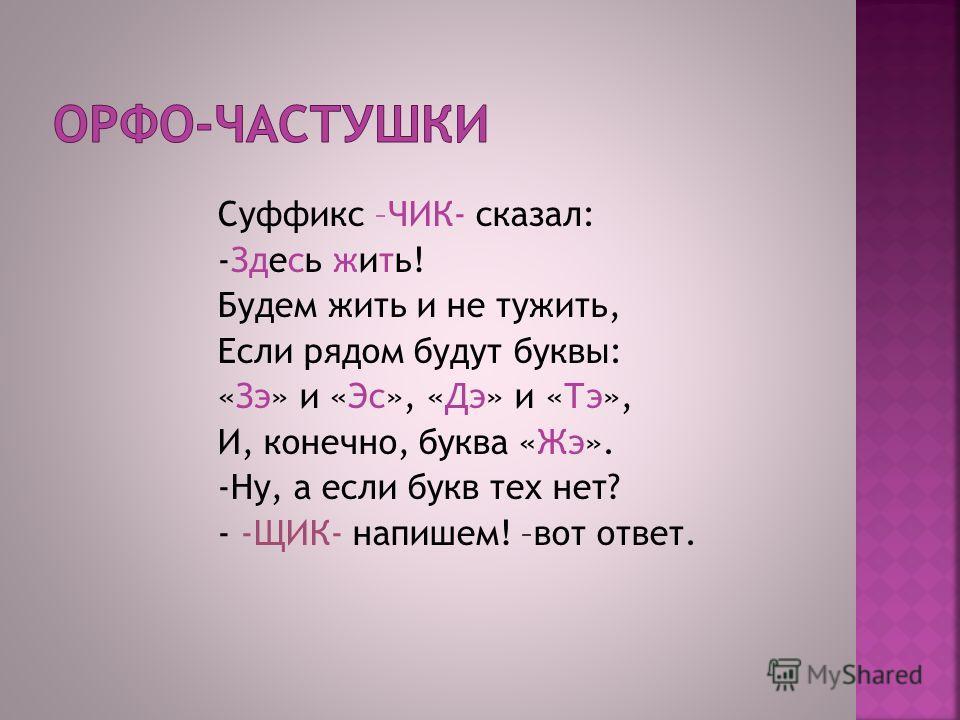 Суффикс –ЧИК- сказал: -Здесь жить! Будем жить и не тужить, Если рядом будут буквы: «Зэ» и «Эс», «Дэ» и «Тэ», И, конечно, буква «Жэ». -Ну, а если букв тех нет? - -ЩИК- напишем! –вот ответ.