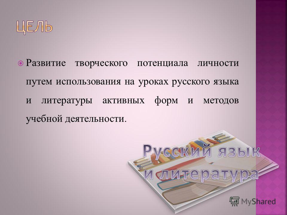 Развитие творческого потенциала личности путем использования на уроках русского языка и литературы активных форм и методов учебной деятельности.