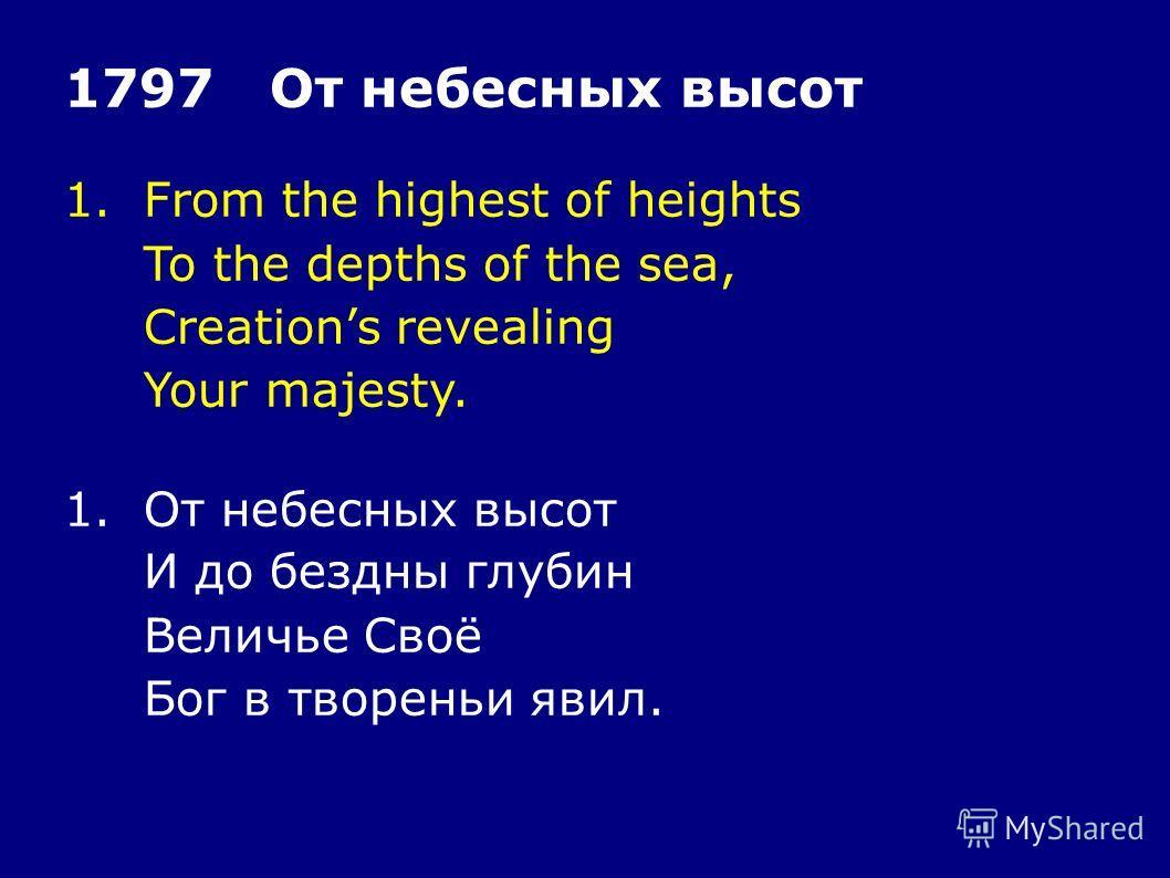1. From the highest of heights To the depths of the sea, Creations revealing Your majesty. 1797 От небесных высот 1. От небесных высот И до бездны глубин Величье Своё Бог в творении явил.