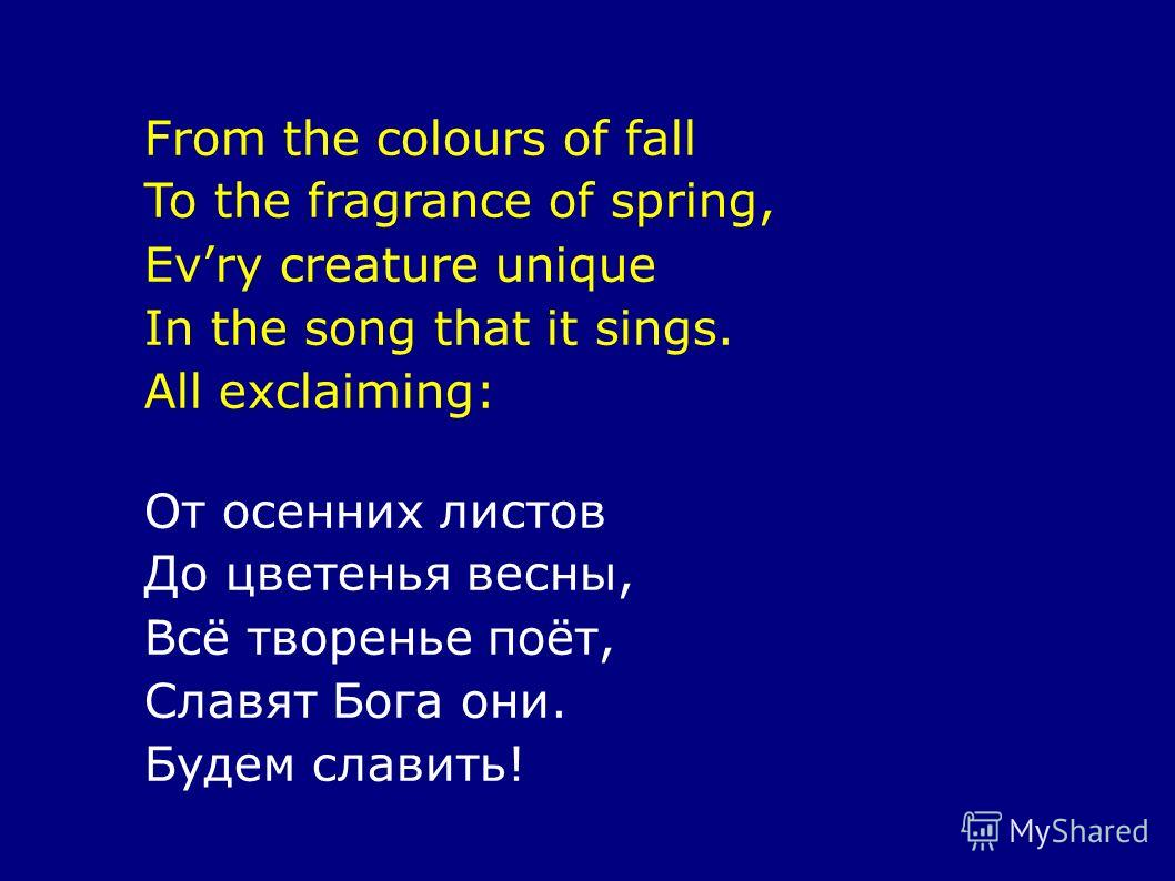 From the colours of fall To the fragrance of spring, Evry creature unique In the song that it sings. All exclaiming: От осенних листов До цветенья весны, Всё творенье поёт, Славят Бога они. Будем славить!