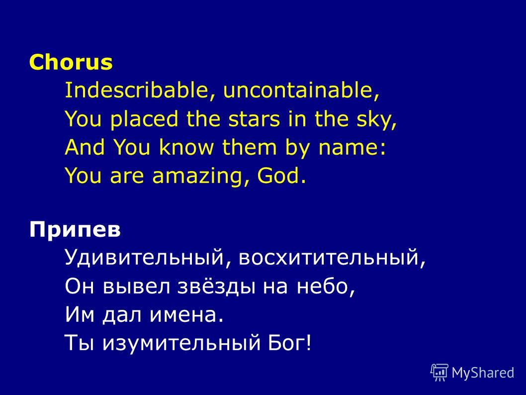 Chorus Indescribable, uncontainable, You placed the stars in the sky, And You know them by name: You are amazing, God. Припев Удивительный, восхитительный, Он вывел звёзды на небо, Им дал имена. Ты изумительный Бог!
