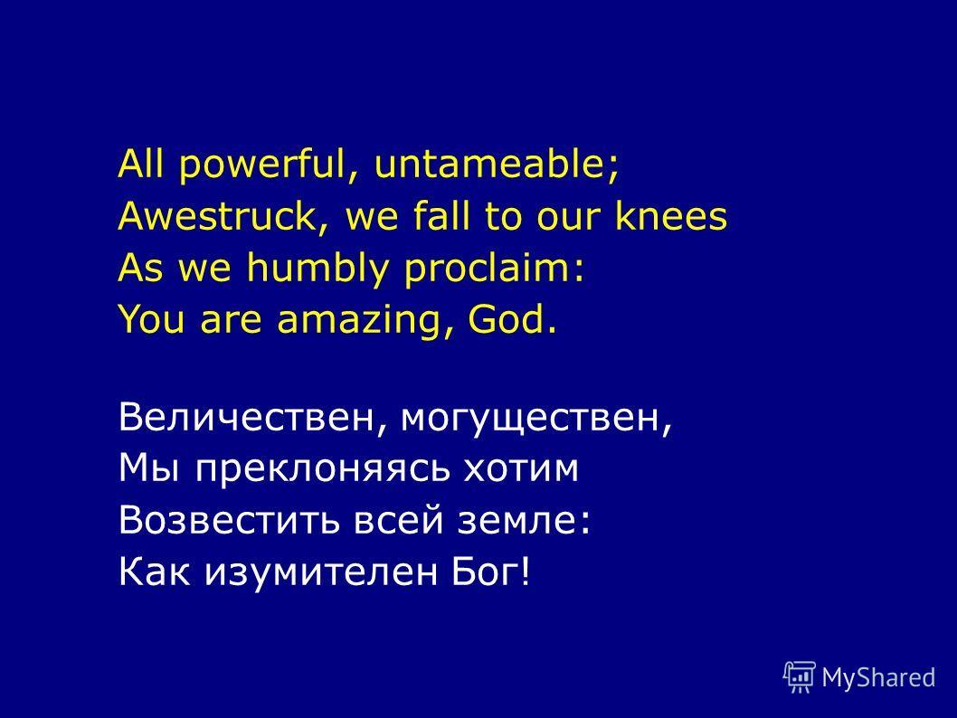 All powerful, untameable; Awestruck, we fall to our knees As we humbly proclaim: You are amazing, God. Величествен, могуществен, Мы преклоняясь хотим Возвестить всей земле: Как изумителен Бог!
